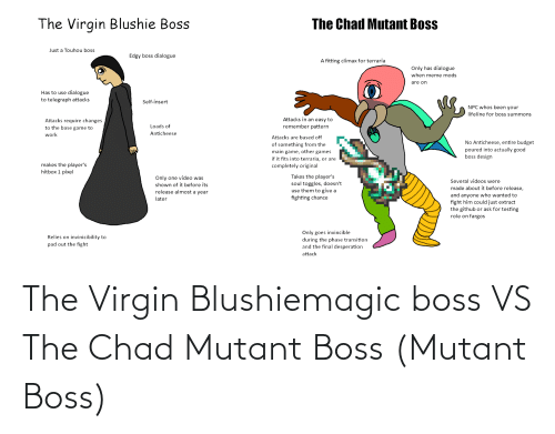 Telegraph: The Virgin Blushie Boss  The Chad Mutant Boss  Just a Touhou boss  Edgy boss dialogue  A fitting climax for terraria  Only has dialogue  when meme mods  are on  Has to use dialogue  to telegraph attacks  Self-insert  NPC whos been your  lifeline for boss summons  Attacks in an easy to  Attacks require changes  to the base game to  remember pattern  Loads of  Anticheese  work  Attacks are based off  No Anticheese, entire budget  poured into actually good  boss design  of something from the  main game, other games  if it fits into terraria, or are  makes the player's  hitbox 1 pixel  completely original  Takes the player's  soul toggles, doesn't  use them to give a  fighting chance  Only one video was  shown of it before its  Several videos were  made about it before release,  release almost a year  and anyone who wanted to  fight him could just extract  the github or ask for testing  role on fargos  later  Only goes invincible  during the phase transition  and the final desperation  Relies on invinicibility to  pad out the fight  attack The Virgin Blushiemagic boss VS The Chad Mutant Boss (Mutant Boss)