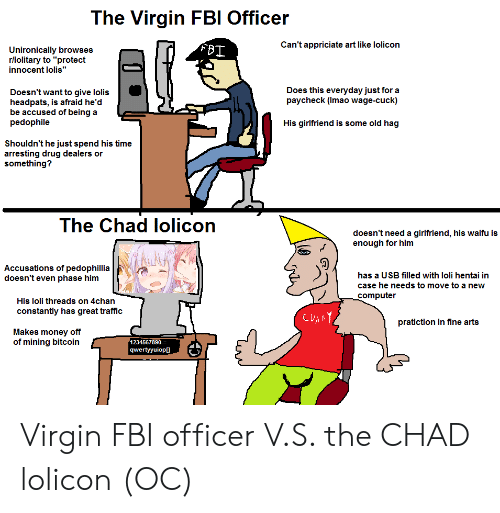 "4chan, Fbi, and Hentai: The Virgin FBI Officer  Can't appriciate art like lolicon  FBI  Unironically browses  rllolitary to ""protect  innocent lolis""  Does this everyday just for a  paycheck (Imao wage-cuck)  Doesn't want to give lolis  headpats, is afraid he'd  be accused of being a  pedophile  His girlfriend is some old hag  Shouldn't he just spend his time  arresting drug dealers or  something?  The Chad lolicon  doesn't need a girlfriend, his waifu is  enough for him  Accusations of pedophillia  doesn't even phase him  has a USB filled with loli hentai in  case he needs to move to a new  computer  His loli threads on 4chan  constantly has great traffic  CUANY  pratiction in fine arts  Makes money off  of mining bitcoin  1234567890-=  