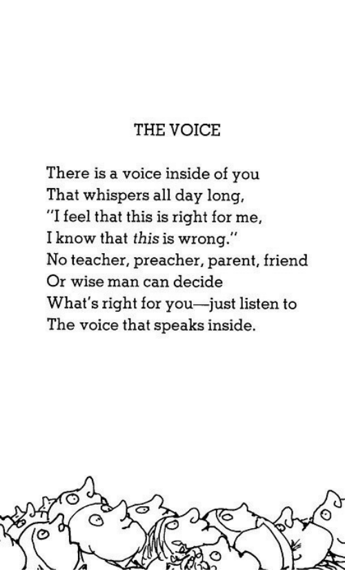 "Teacher, The Voice, and Voice: THE VOICE  There is a voice inside of you  That whispers all day long,  ""I feel that this is right for me,  I know that this is wrong.""  No teacher, preacher, parent, friend  Or wise man can decide  What's right for you-just listen to  The voice that speaks inside."