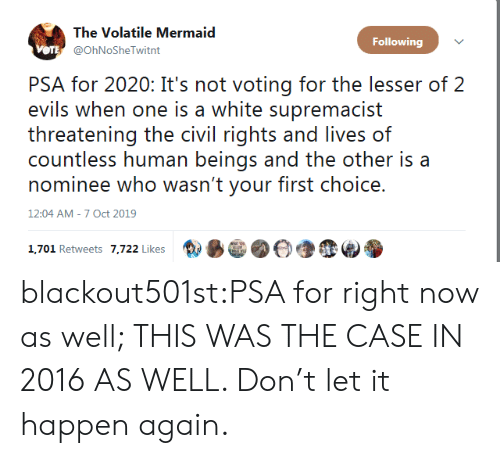 voting: The Volatile Mermaid  Following  VOTE @OhNoSheTwitnt  PSA for 2020: It's not voting for the lesser of 2  evils when one is a white supremacist  threatening the civil rights and lives of  countless human beings and the other is a  nominee who wasn't your first choice.  12:04 AM - 7 Oct 2019  1,701 Retweets 7,722 Likes blackout501st:PSA for right now as well; THIS WAS THE CASE IN 2016 AS WELL. Don't let it happen again.