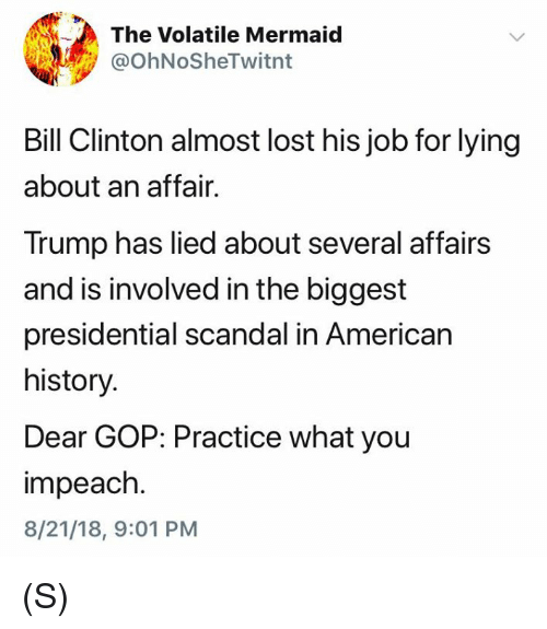 American History: The Volatile Mermaid  @OhNoSheTwitnt  Bill Clinton almost lost his job for lying  about an affair.  Trump has lied about several affairs  and is involved in the biggest  presidential scandal in American  history.  Dear GOP: Practice what you  impeach.  8/21/18, 9:01 PM (S)