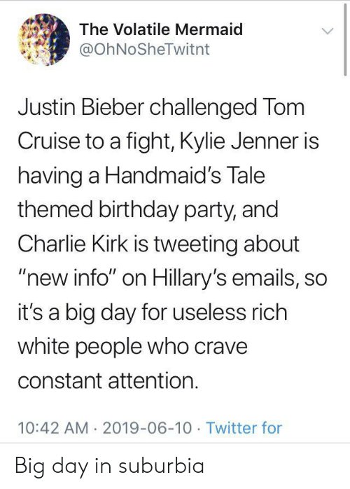 "Emails: The Volatile Mermaid  @OhNoSheTwitnt  Justin Bieber challenged Tom  Cruise to a fight, Kylie Jenner is  having a Handmaid's Tale  themed birthday party, and  Charlie Kirk is tweeting about  ""new info"" on Hillary's emails, so  it's a big day for useless rich  white people who crave  constant attention.  10:42 AM 2019-06-10 Twitter for Big day in suburbia"