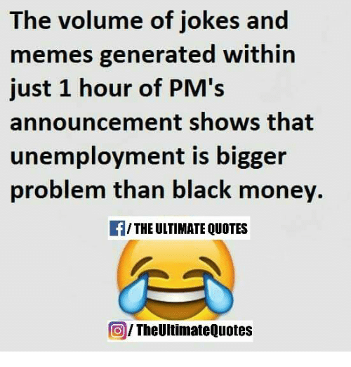memes generator: The volume of jokes and  memes generated within  just 1 hour of PM's  announcement shows that  unemployment is bigger  problem than black money.  /THE ULTIMATE QUOTES  The UltimateQuotes