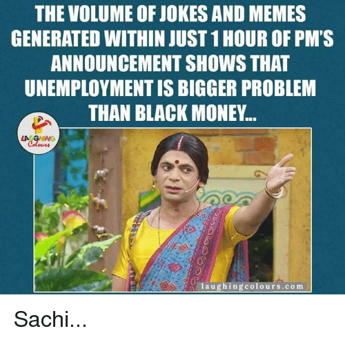 memes generator: THE VOLUME OF JOKES AND MEMES  GENERATED WITHIN JUST 1HOUR OF PM'S  ANNOUNCEMENT SHOWS THAT  UNEMPLOYMENTIS BIGGER PROBLEM  THAN BLACK MONEY...  LA GHING  Colours  laugh ing colours.com Sachi...
