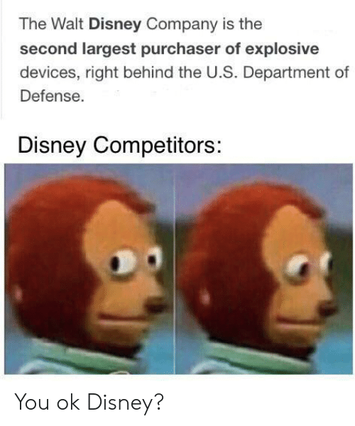 Walt Disney: The Walt Disney Company is the  second largest purchaser of explosive  devices, right behind the U.S. Department of  Defense.  Disney Competitors: You ok Disney?
