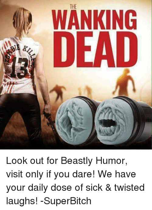 Sick Twisted: THE  WANKING  DEAD Look out for Beastly Humor, visit only if you dare! We have your daily dose of sick & twisted laughs! -SuperBitch