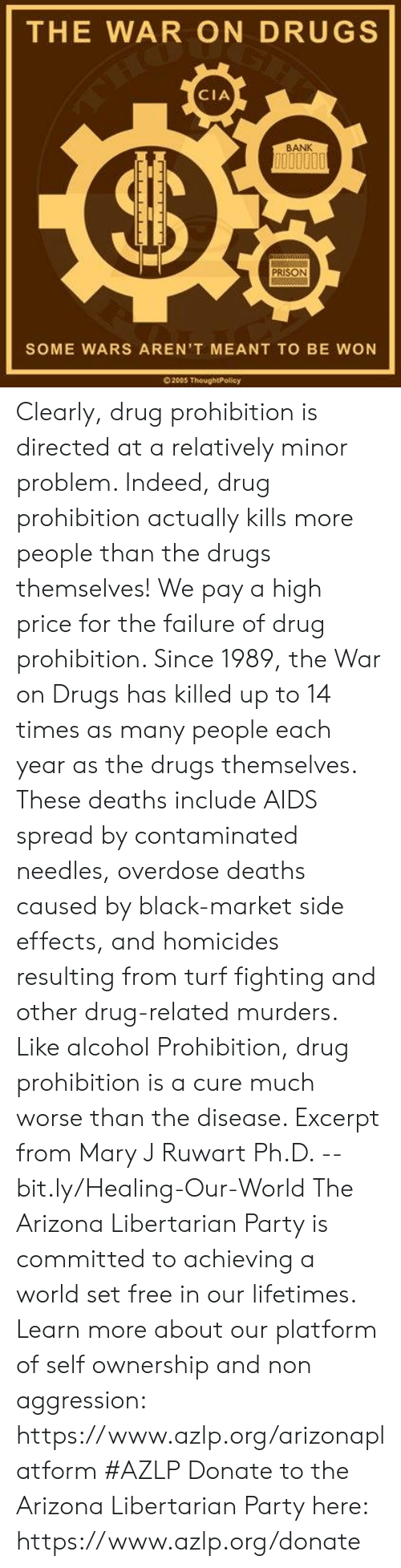 Drugs, Memes, and Party: THE WAR ON DRUGS  CIA  BANK  PRISON  SOME WARS AREN'T MEANT TO BE WON  200S ThoughtPolicy Clearly, drug prohibition is directed at a relatively minor problem. Indeed, drug prohibition actually kills more people than the drugs themselves! We pay a high price for the failure of drug prohibition. Since 1989, the War on Drugs has killed up to 14 times as many people each year as the drugs themselves. These deaths include AIDS spread by contaminated needles, overdose deaths caused by black-market side effects, and homicides resulting from turf fighting and other drug-related murders. Like alcohol Prohibition, drug prohibition is a cure much worse than the disease.   Excerpt from Mary J Ruwart Ph.D. -- bit.ly/Healing-Our-World  The Arizona Libertarian Party is committed to achieving a world set free in our lifetimes. Learn more about our platform of self ownership and non aggression: https://www.azlp.org/arizonaplatform  #AZLP  Donate to the Arizona Libertarian Party here: https://www.azlp.org/donate