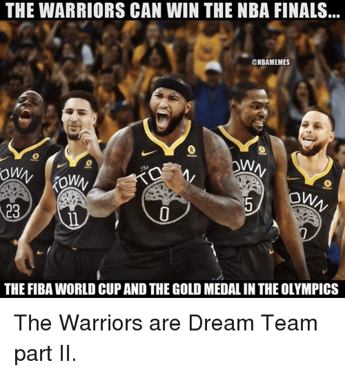 Finals, Nba, and NBA Finals: THE WARRIORS CAN WIN THE NBA FINALS  @NBAMEMES  ow  23  THE FIBA WORLD CUP AND THE GOLD MEDAL IN THE OLYMPICS The Warriors are Dream Team part II.
