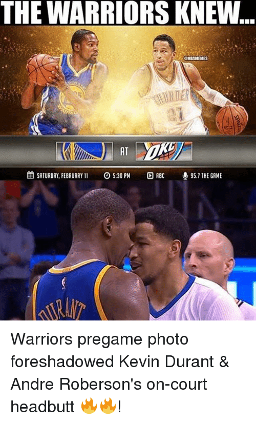 Memes, 🤖, and The Warriors: THE WARRIORS KNEW...  GNBAMEMES  6 SATURDAY, FEBRUARY  11 O 5:30 PM  ABC  95.1 THE GAME Warriors pregame photo foreshadowed Kevin Durant & Andre Roberson's on-court headbutt 🔥🔥!