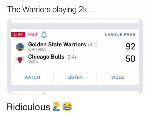 Basketball, Chicago, and Chicago Bulls: The Warriors playing 2k  LIVE Half  LEAGUE PASS  92  50  LIVE  Golden State Warriors (6-1)  NBCSBA  Chicago Bulls (2-4)  WGN  WATCH  LISTEN  VIDEO Ridiculous🤦♂️😂