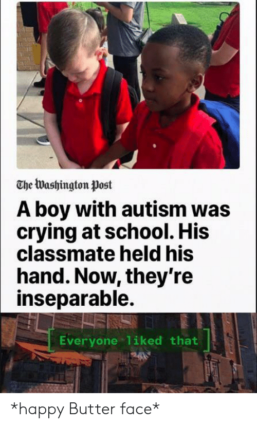 Crying, School, and Autism: The Washington Post  A boy with autism was  crying at school. His  classmate held his  hand. Now, they're  inseparable.  Everyone 1iked that *happy Butter face*