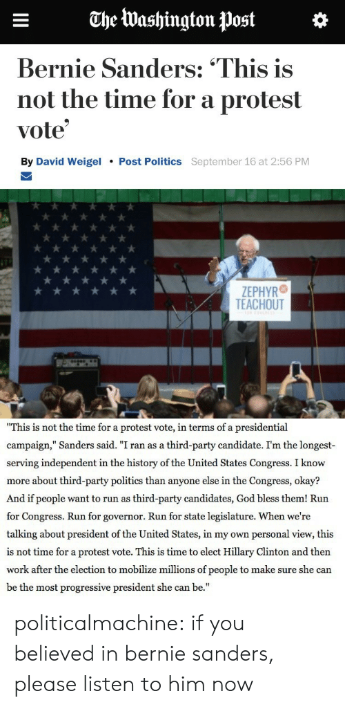 """third-party-candidates: The Washington Post  Bernie Sanders: """"This is  not the time for a protest  vote  By David Weigel  Post Politics September 16 at 2:56 PM  ZEPHYR  TEACHOUT   This is not the time for a protest vote, in terms of a presidential  campaign,"""" Sanders said. """"I ran as a third-party candidate. I'm the longest-  serving independent in the history of the United States Congress. I know  more about third-party politics than anyone else in the Congress, okay?  And if people want to run as third-party candidates, God bless them! Run  for Congress. Run for governor. Run for state legislature. When we're  talking about president of the United States, in my own personal view, this  is not time for a protest vote. This is time to elect Hillary Clinton and then  work after the election to mobilize millions of people to make sure she can  be the most progressive president she can be."""" politicalmachine:  if you believed in bernie sanders, please listen to him now"""