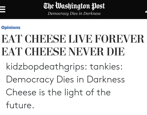 Future, Tumblr, and Blog: The Washington post  Democracy Dies in Darkness  Opinions  EAT CHEESE LIVE FOREVER  EAT CHEESE NEVER DIE kidzbopdeathgrips: tankies: Democracy Dies in Darkness  Cheese is the light of the future.