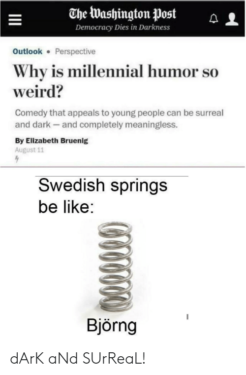 Appeals: The Washington Post  Democracy Dies in Darkness  Outlook Perspective  Why is millennial humor so  weird?  Comedy that appeals to young people can be surreal  and dark and completely meaningless.  By Elizabeth Bruenig  August 11  Swedish springs  be like:  Björng dArK aNd SUrReaL!