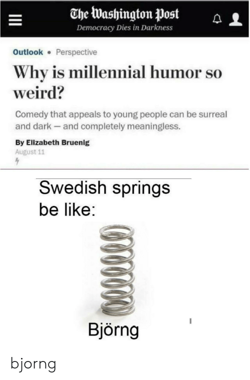 Appeals: The Washington Post  Democracy Dies in Darkness  Outlook Perspective  Why is millennial humor so  weird?  Comedy that appeals to young people can be surreal  and dark and completely meaningless.  By Elizabeth Bruenig  August 11  Swedish springs  be like:  Björng bjorng