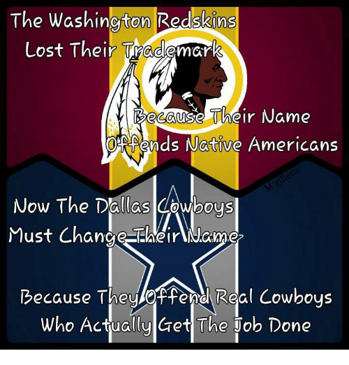 washington redskins: The Washington Redskins  Lost Their Trademark  Because Their Name  OHRAends Native Americans  Now The Dallas Cowboys  Must Change SEWheirANome  Because They Real Cowboys  Who Actually Get The Job Done