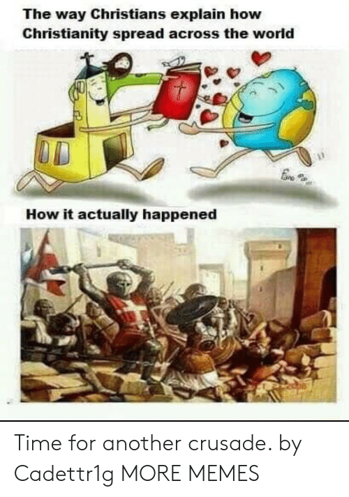 crusade: The way Christians explain how  Christianity spread across the world  How it actually happened Time for another crusade. by Cadettr1g MORE MEMES