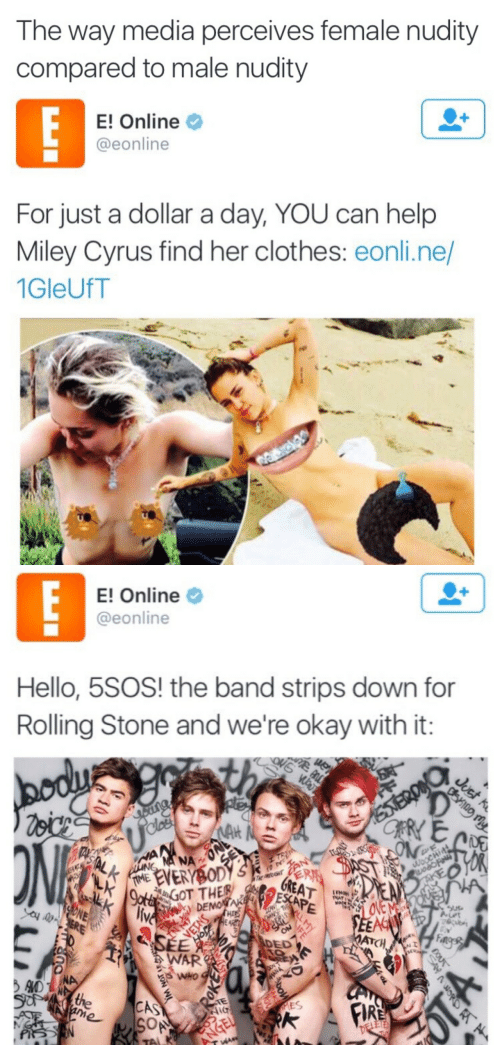 E Online: The way media perceives female nudity  compared to male nudity   E! Online  @eonline  For just a dollar a day, YOU can help  Miley Cyrus find her clothes: eonli.ne/  1GleUfT   E! Online  @eonline  Hello, 5SOS! the band strips down for  Rolling Stone and we're okay with it:  bodu  Voicn  ONS WA  th  Juct R  STERD  CRYE  oang  NAH  ONL  Ucles  ONE  HAN  MANA  TASTAL K  WOOCHIT  TAKEO  FIME EVERYBODY S  LK  K  LING  RA  GREAT  EN  THE PRUT  9ota GOT THER  live  W DEMONTAK ESCAPE  TRAT  MA  ONE  Ca ERE  CLLMY  VETNS  SEE  20 230  DED  SEEAC  MATCH  PAEAR  Fage  WAR  WHO  ADthe  Sd  WANA  CAS  SOA  ame  MES  FIRE  SAN  DELETE  ANGEL  WA  DOU  TO 7Y  FE  EE