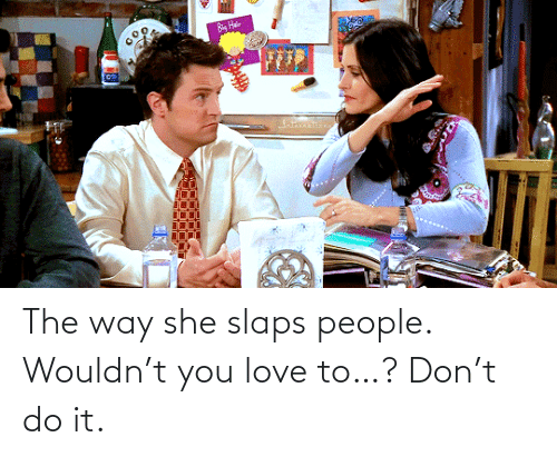 do it: The way she slaps people. Wouldn't you love to…? Don't do it.