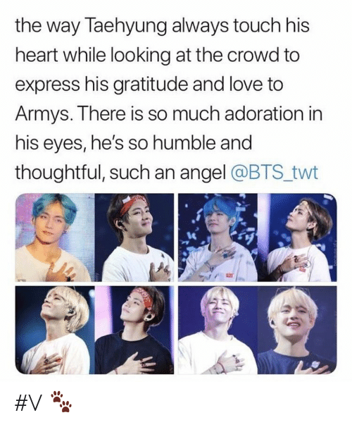 Twt: the way Taehyung always touch his  heart while looking at the crowd to  express his gratitude and love to  Armys. There is so much adoration in  his eyes, he's so humble and  thoughtful, such an angel @BTS twt #V 🐾