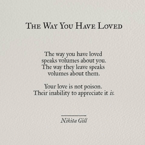 Love, Appreciate, and Nikita: THE WAY YOU HAVE LovED  The way you have loved  speaks volumes about you.  The way they leave speaks  volumes about them.  Your love is not poison.  Their inability to appreciate it is  Nikita Gill
