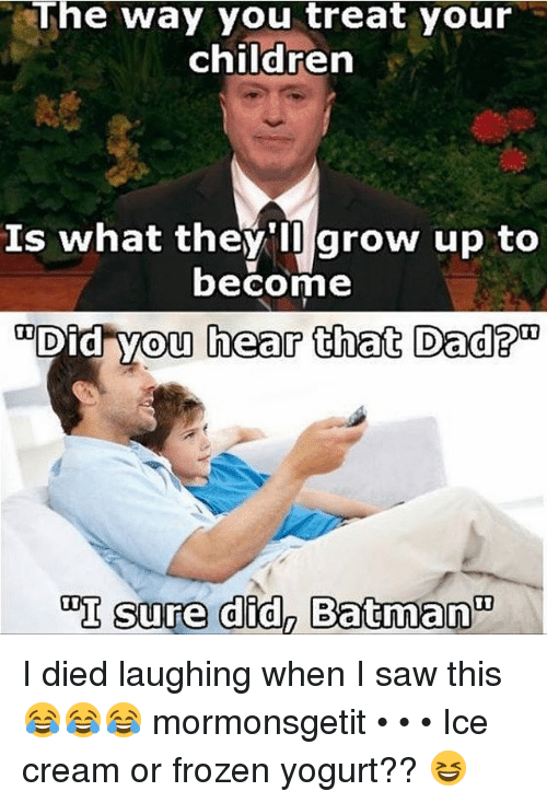 Frozen, Growing Up, and Memes: The way you treat your  children  Is what they'll grow up to  become  Did you hear  that Dad?  sure didn Batman I died laughing when I saw this 😂😂😂 mormonsgetit • • • Ice cream or frozen yogurt?? 😆