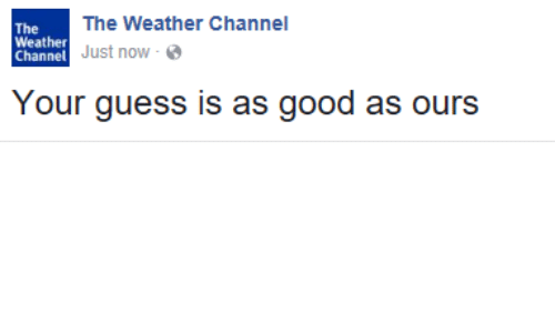 The Weather Channel: The Weather Channel  Weather  Just now.  Channel  Your guess is as good as ours