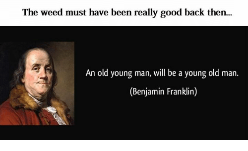 Benjamins: The weed must have been really good back then.  An old young man, will be a young old man.  (Benjamin Franklin)