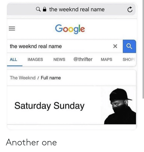 weeknd: the weeknd real name  Google  the weeknd real name  ALL IMAGES NEWs @thrifter MAPS SHOP  The Weeknd  Full name  Saturday Sunday Another one