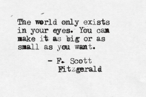 nake: The werld only exists  in your eyes. You can  nake it as big or as  small as you want.  F. Scott  Fitzgerald