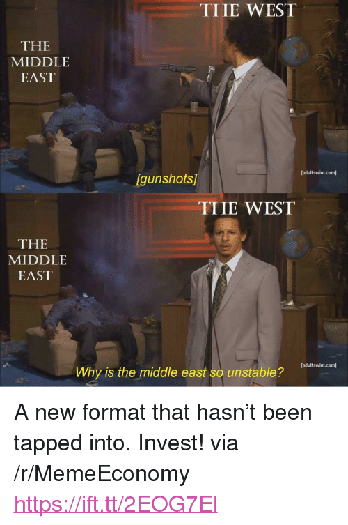 """Tapped: THE WEST  THE  MIDDLE  EAST  [adultswim.com]  Igunshots  THE WEST  THE  MIDDLE  EAST  adultswim.com]  Why is the middle east so unstable? <p>A new format that hasn&rsquo;t been tapped into. Invest! via /r/MemeEconomy <a href=""""https://ift.tt/2EOG7El"""">https://ift.tt/2EOG7El</a></p>"""