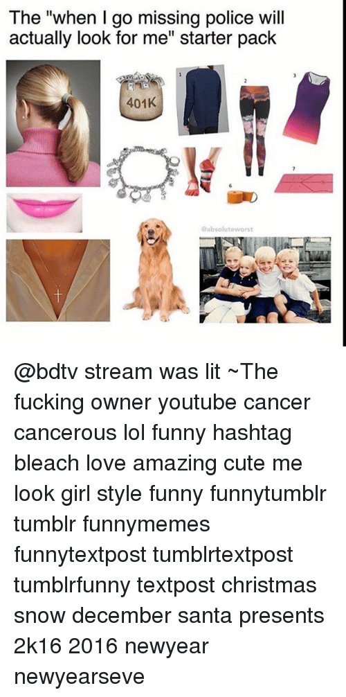 """Newyearseve: The """"when go missing police will  actually look for me' Starter pack  401K  @absolute worst @bdtv stream was lit ~The fucking owner youtube cancer cancerous lol funny hashtag bleach love amazing cute me look girl style funny funnytumblr tumblr funnymemes funnytextpost tumblrtextpost tumblrfunny textpost christmas snow december santa presents 2k16 2016 newyear newyearseve"""
