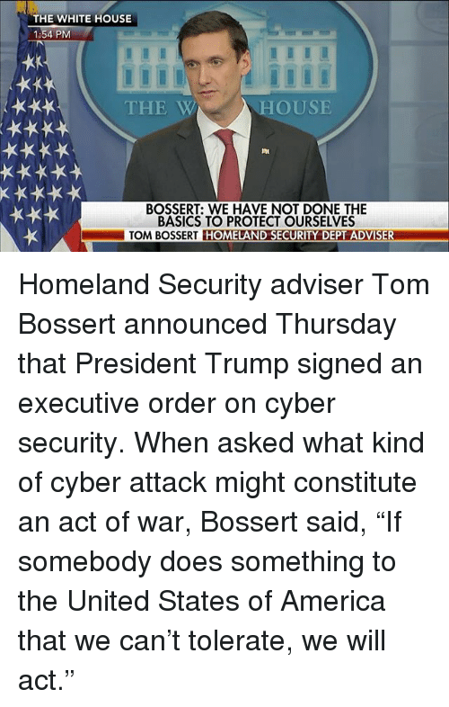 "constitute: THE WHITE HOUSE  1:54 PM  THE W  HOUSE  BOSSERT: WE HAVE NOT DONE THE  BASICS TO PROTECT OURSELVES  TOM BOSSERT HOMELAND SECURITY DEPT ADVISER Homeland Security adviser Tom Bossert announced Thursday that President Trump signed an executive order on cyber security. When asked what kind of cyber attack might constitute an act of war, Bossert said, ""If somebody does something to the United States of America that we can't tolerate, we will act."""