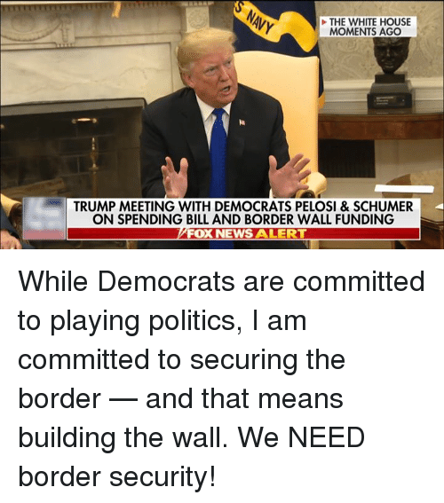 News, Politics, and White House: THE WHITE HOUSE  MOMENTS AGO  TRUMP MEETING WITH DEMOCRATS PELOSI & SCHUMER  ON SPENDING BILL AND BORDER WALL FUNDING  FOX NEWS ALERT While Democrats are committed to playing politics, I am committed to securing the border — and that means building the wall.  We NEED border security!