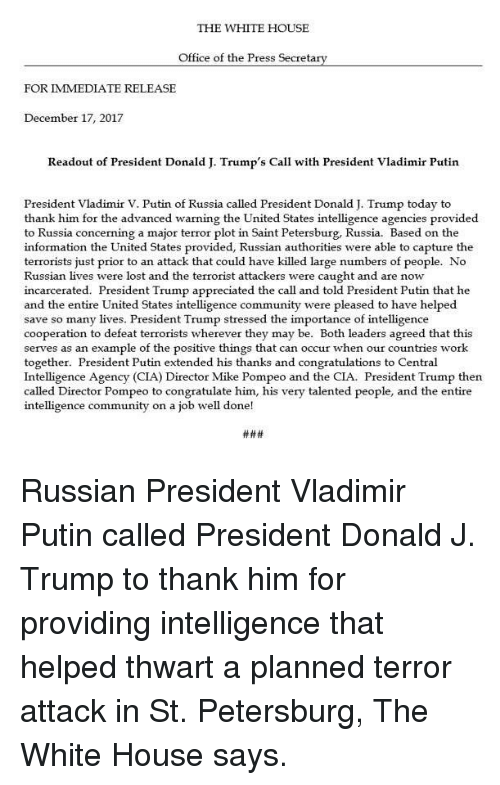 The Terrorist: THE WHITE HOUSE  Office of the Press Secreta  FOR IMMEDIATE RELEASE  December 17, 2017  Readout of President Donald J. Trump's Call with President Vladimir Putin  President Vladimir V. Putin of Russia called President Donald J. Trump today to  thank him for the advanced warning the United States intelligence agencies provided  to Russia concerning a major terror plot in Saint Petersburg, Russia. Based on the  information the United States provided, Russian authorities were able to capture the  terrorists just prior to an attack that could have killed large numbers of people. No  Russian lives were lost and the terrorist attackers were caught and are now  incarcerated. President Trump appreciated the call and told President Putin that he  and the entire United States intelligence community were pleased to have helped  save so many lives. President Trump stressed the importance of intelligence  cooperation to defeat terrorists wherever they may be. Both leaders agreed that this  serves as an example of the positive things that can occur when our countries work  together. President Putin extended his thanks and congratulations to Central  Intelligence Agency (CIA) Director Mike Pompeo and the CIA. President Trump then  called Director Pompeo to congratulate him, his very talented people, and the entire  intelligence community on a job well done! Russian President Vladimir Putin called President Donald J. Trump to thank him for providing intelligence that helped thwart a planned terror attack in St. Petersburg, The White House says.