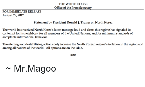 Contemption: THE WHITE HOUSE  Office of the Press Secretary  FOR IMMEDIATE RELEASE  August 29, 2017  Statement by President Donald J. Trump on North Korea  The world has received North Korea's latest message loud and clear: this regime has signaled its  contempt for its neighbors, for all members of the United Nations, and for minimum standards of  acceptable international behavior.  Threatening and destabilizing actions only increase the North Korean regime's isolation in the region and  among all nations of the world. All options are on the table. ~ Mr.Magoo