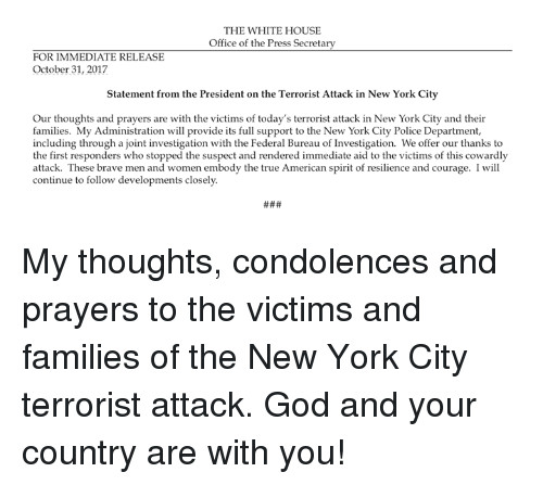 The Terrorist: THE WHITE HOUSE  Office of the Press Secretary  FOR IMMEDIATE RELEASE  October 31, 2017  Statement from the President on the Terrorist Attack in New York City  Our thoughts and prayers are with the victims of today's terrorist attack in New York City and their  families. My Administration will provide its full support to the New York City Police Department,  including through a joint investigation with the Federal Bureau of Investigation. We offer our thanks to  the first responders who stopped the suspect and rendered immediate aid to the victims of this cowardly  attack. These brave men and women embody the true American spirit of resilience and courage. I will  continue to follow developments closely My thoughts, condolences and prayers to the victims and families of the New York City terrorist attack. God and your country are with you!