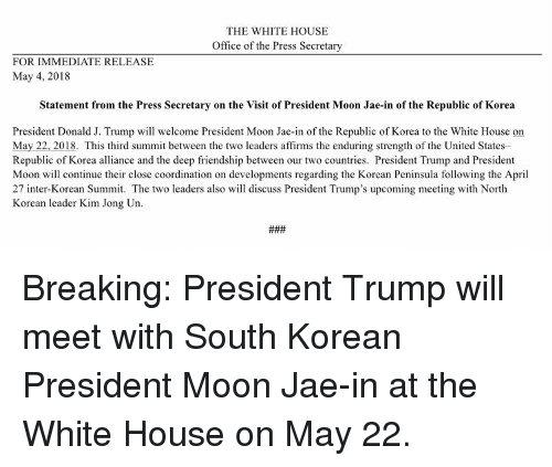 Kim Jong-Un, White House, and House: THE WHITE HOUSE  Office of the Press Secretary  FOR IMMEDIATE RELEASE  May 4, 2018  Statement from the Press Secretary on the Visit of President Moon Jae-in of the Republic of Korea  President Donald J. Trump will welcome President Moon Jae-in of the Republic of Korea to the White House on  May 22, 2018. This third summit between the two leaders affirms the enduring strength of the United States  Republic of Korea alliance and the deep friendship between our two countries. President Trump and President  Moon will continue their close coordination on developments regarding the Korean Peninsula following the April  27 inter-Korean Sm. The two leaders also will discuss President Trump's upcoming meeting with North  Korean leader Kim Jong Un Breaking: President Trump will meet with South Korean President Moon Jae-in at the White House on May 22.