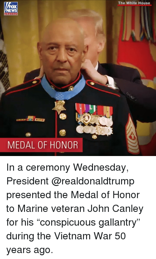 """Memes, White House, and House: The White House  OX  channel  l.J  MEDAL OF HONOR In a ceremony Wednesday, President @realdonaldtrump presented the Medal of Honor to Marine veteran John Canley for his """"conspicuous gallantry"""" during the Vietnam War 50 years ago."""