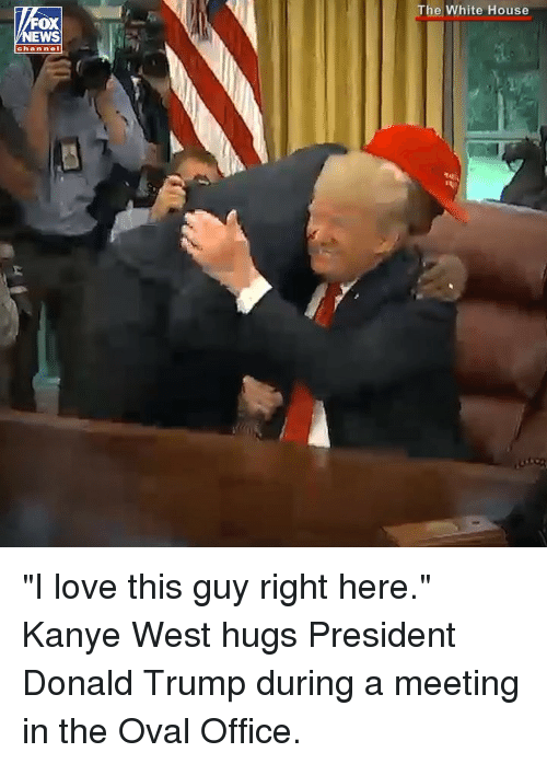"Donald Trump, Kanye, and Love: The White House  OX  EWS  chan nel ""I love this guy right here."" Kanye West hugs President Donald Trump during a meeting in the Oval Office."
