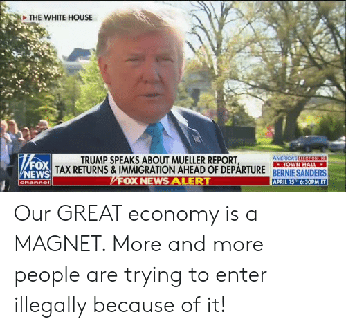 America, News, and White House: THE WHITE HOUSE  TRUMP SPEAKS ABOUT MUELLER REPORT  AMERICA S Ell itenn:  TOWN HALL  FOX  NEWS  TAX RETURNS& IMMIGRATION AHEAD OF DEPARTURE RERNIE SANDEDS  FOX NEWS ALE  APRIL 15TH 6:30PM ET  channel Our GREAT economy is a MAGNET. More and more people are trying to enter illegally because of it!