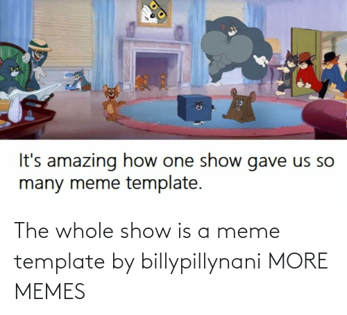 template: The whole show is a meme template by billypillynani MORE MEMES