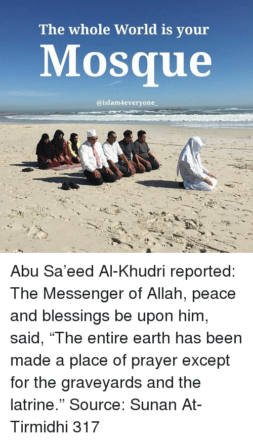 """the messengers: The whole World is your  Mosque  aislam4every one Abu Sa'eed Al-Khudri reported: The Messenger of Allah, peace and blessings be upon him, said, """"The entire earth has been made a place of prayer except for the graveyards and the latrine."""" Source: Sunan At-Tirmidhi 317"""
