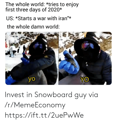 "days: The whole world: *tries to enjoy  first three days of 2020*  US: *Starts a war with iran""*  the whole damn world:  YO  yo Invest in Snowboard guy via /r/MemeEconomy https://ift.tt/2uePwWe"