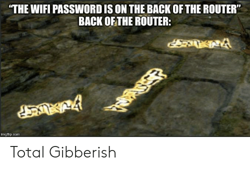"""Router, Wifi, and Back: THE WIFI PASSWORD IS ON THE BACK OF THE ROUTER""""  BACK OF THE ROUTER:  imgflip.com Total Gibberish"""