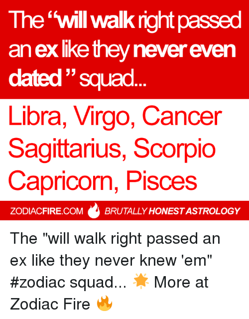 "Fire, Squad, and Astrology: The 'will walk right passed  an exlke they never even  dated ""squad  ㄣㄣ  Libra, Virgo, Cancer  Sagittarius, Scorpio  Capricon, Pisces  ZODIACFIRE.COMBRUTALLY HONEST ASTROLOGY The ""will walk right passed an ex like they never knew 'em"" #zodiac squad... 🌟  More at Zodiac Fire 🔥"