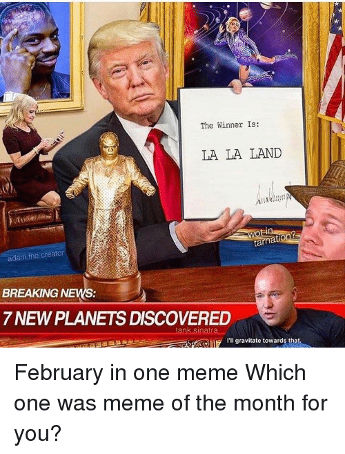 The Winner Is: The Winner Is:  LA LA LAND  adam the creator  BREAKING NEWS:  7 NEWPLANETS DISCOVERED  tank Sinatr  I'll gravitate towards that February in one meme  Which one was meme of the month for you?