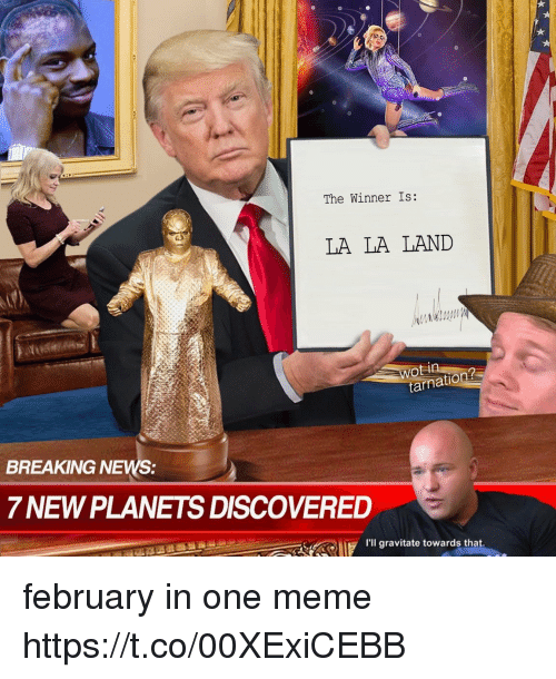 The Winner Is: The Winner Is:  LA LA LAND  tarna  BREAKING NEWS:  7 NEW PLANETS DISCOVERED  ERU  Hil gravitate towards that. february in one meme https://t.co/00XExiCEBB