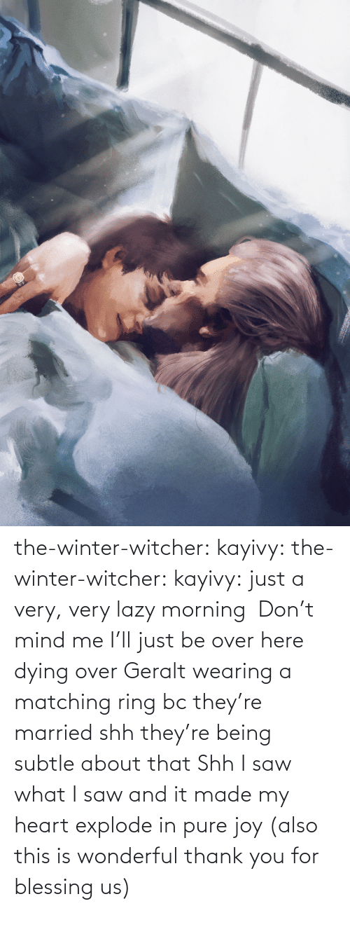 Me I: the-winter-witcher:  kayivy: the-winter-witcher:  kayivy:  just a very, very lazy morning    Don't mind me I'll just be over here dying over Geralt wearing a matching ring bc they're married   shh they're being subtle about that   Shh I saw what I saw and it made my heart explode in pure joy (also this is wonderful thank you for blessing us)