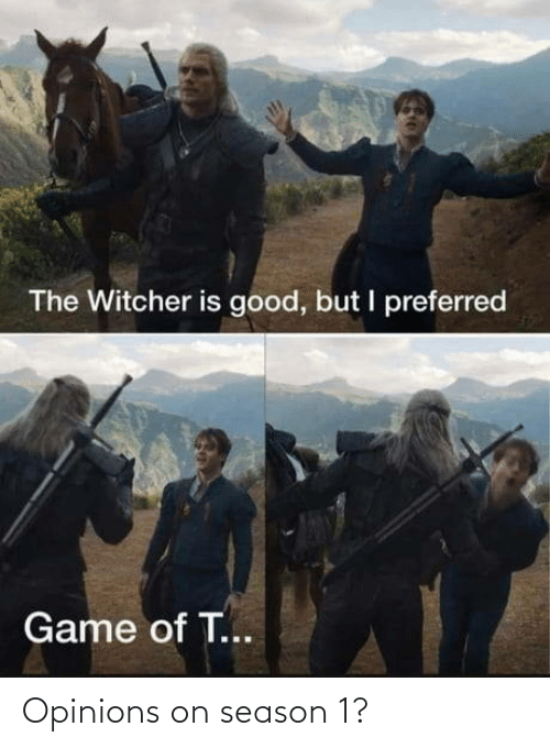 But I: The Witcher is good, but I preferred  Game of T... Opinions on season 1?